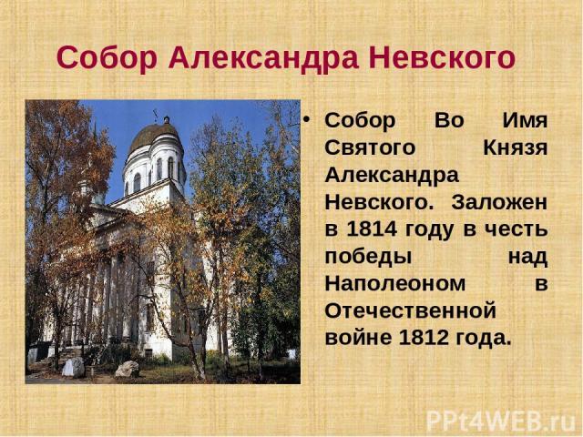 Собор Александра Невского Собор Во Имя Святого Князя Александра Невского. Заложен в 1814 году в честь победы над Наполеоном в Отечественной войне 1812 года.