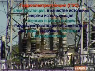 Гидроэлектроста нция (ГЭС)— электростанция, в качестве источника энергии исполь