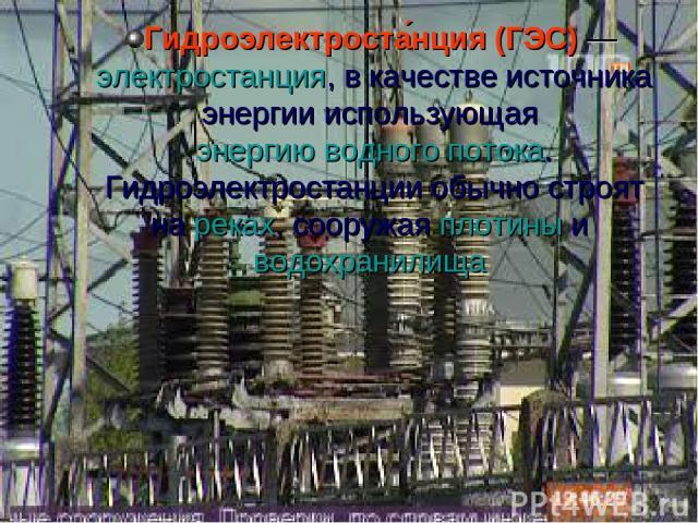 Гидроэлектроста нция (ГЭС)— электростанция, в качестве источника энергии использующая энергию водного потока. Гидроэлектростанции обычно строят на реках, сооружая плотины и водохранилища