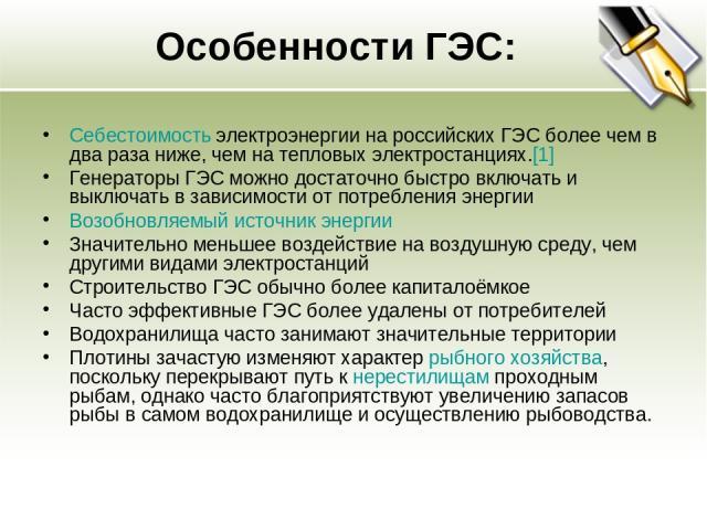 Особенности ГЭС: Себестоимость электроэнергии на российских ГЭС более чем в два раза ниже, чем на тепловых электростанциях.[1] Генераторы ГЭС можно достаточно быстро включать и выключать в зависимости от потребления энергии Возобновляемый источник э…