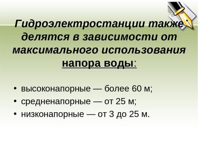 Гидроэлектростанции также делятся в зависимости от максимального использования напора воды: высоконапорные— более 60м; средненапорные— от 25м; низконапорные— от 3 до 25м.