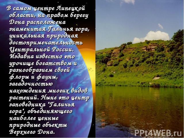 В самом центре Липецкой области, на правом берегу Дона расположена знаменитая Галичья гора, уникальная природная достопримечательность Центральной России. Издавна известно это урочище богатством и разнообразием своей флоры и фауны, загадочностью нах…