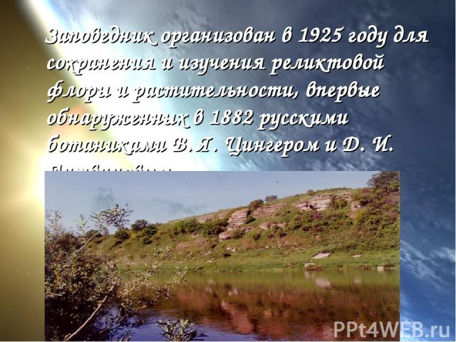 Заповедник организован в 1925 году для сохранения и изучения реликтовой флоры и растительности, впервые обнаруженных в 1882 русскими ботаниками В. Я. Цингером и Д. И. Литвиновым.