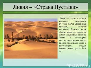 Ливия – «Страна Пустыни» Ливия — страна с самым высоким процентом пустыни (99%).