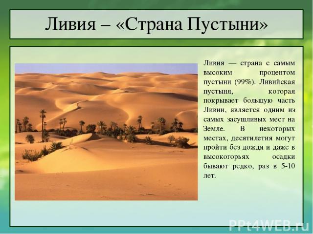 Ливия – «Страна Пустыни» Ливия — страна с самым высоким процентом пустыни (99%). Ливийская пустыня, которая покрывает большую часть Ливии, является одним из самых засушливых мест на Земле. В некоторых местах, десятилетия могут пройти без дождя и даж…