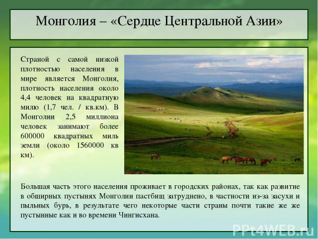 Монголия – «Сердце Центральной Азии» Страной с самой низкой плотностью населения в мире является Монголия, плотность населения около 4,4 человек на квадратную милю (1,7 чел. / кв.км). В Монголии 2,5 миллиона человек занимают более 600000 квадратных …