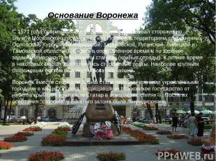 Основание Воронежа С1571 годабояринМихаил Воротынскийорганизовал сторожевую