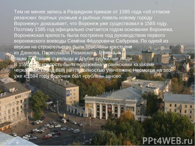 Тем не менее запись вРазрядном приказеот1585 года«об отписке рязанских бортных ухожьев и рыбных ловель новому городу Воронежу»доказывает, что Воронеж уже существовал в 1585 году. Поэтому 1585 год официально считается годом основания Воронежа. В…
