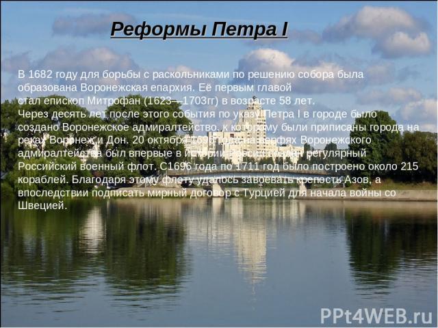 Реформы Петра I В1682 годудля борьбы с раскольниками по решению собора была образована Воронежская епархия. Её первым главой сталепископМитрофан(1623—1703гг) в возрасте 58 лет. Через десять лет после этого события по указуПетра Iв городе было…
