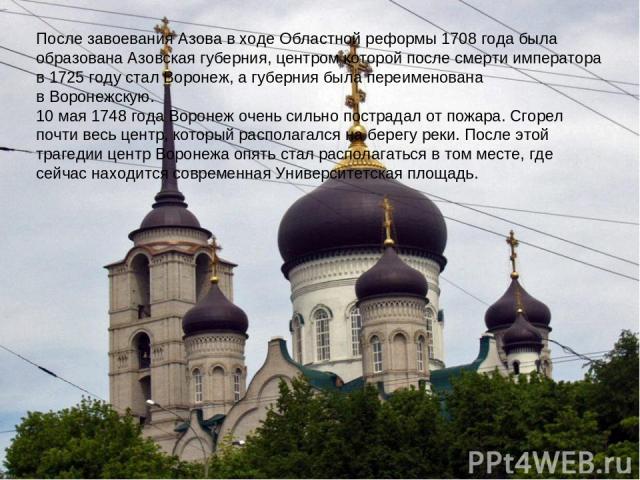 После завоевания Азова в ходеОбластной реформы 1708 годабыла образована Азовская губерния, центром которой после смерти императора в1725 годустал Воронеж, а губерния была переименована вВоронежскую. 10 мая1748 годаВоронеж очень сильно пострад…
