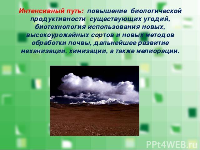Интенсивный путь: повышение биологической продуктивности существующих угодий, биотехнология использования новых, высокоурожайных сортов и новых методов обработки почвы, дальнейшее развитие механизации, химизации, а также мелиорации.