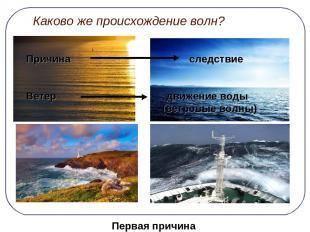 Каково же происхождение волн? Причина следствие Ветер движение воды (ветровые во