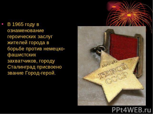 В 1965 году в ознаменование героических заслуг жителей города в борьбе против немецко-фашистских захватчиков, городу Сталинград присвоено звание Город-герой.