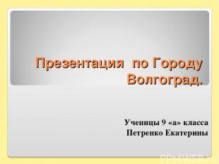 Презентация по Городу Волгоград. Ученицы 9 «а» класса Петренко Екатерины