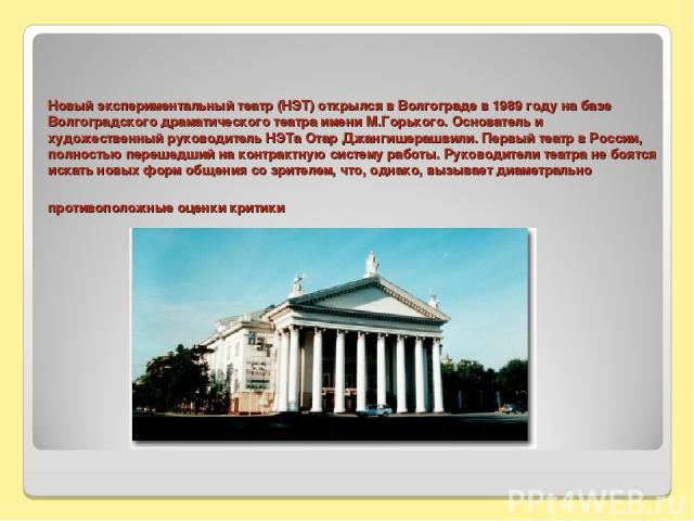 Новый экспериментальный театр (НЭТ) открылся в Волгограде в 1989 году на базе Волгоградского драматического театра имени М.Горького. Основатель и художественный руководитель НЭТа Отар Джангишерашвили. Первый театр в России, полностью перешедший на к…