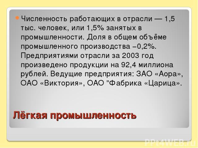 Лёгкая промышленность Численность работающих в отрасли — 1,5 тыс. человек, или 1,5% занятых в промышленности. Доля в общем объёме промышленного производства −0,2%. Предприятиями отрасли за 2003 год произведено продукции на 92,4 миллиона рублей. Веду…