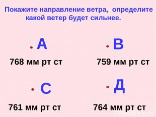 А В С Д 768 мм рт ст 759 мм рт ст 761 мм рт ст 764 мм рт ст Покажите направление
