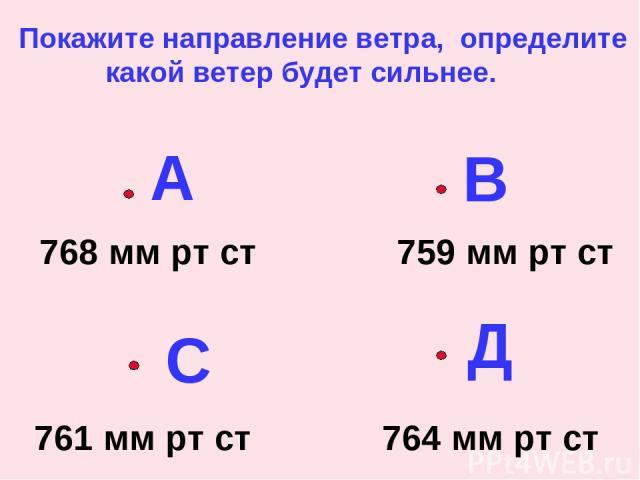 А В С Д 768 мм рт ст 759 мм рт ст 761 мм рт ст 764 мм рт ст Покажите направление ветра, определите какой ветер будет сильнее.