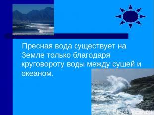 Пресная вода существует на Земле только благодаря круговороту воды между сушей и
