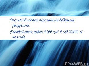 Россия обладает огромными водными ресурсами. Годовой сток равен 4300 км3 в год 2