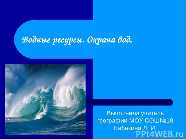 Водные ресурсы. Охрана вод. Выполнила учитель географии МОУ СОШ№18 Бабакина Л. И.