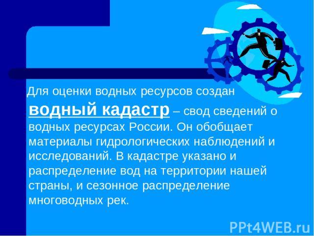 Для оценки водных ресурсов создан водный кадастр – свод сведений о водных ресурсах России. Он обобщает материалы гидрологических наблюдений и исследований. В кадастре указано и распределение вод на территории нашей страны, и сезонное распределение м…