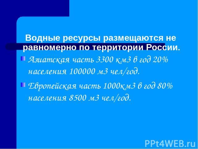 Водные ресурсы размещаются не равномерно по территории России. Азиатская часть 3300 км3 в год 20% населения 100000 м3 чел/год. Европейская часть 1000км3 в год 80% населения 8500 м3 чел/год.