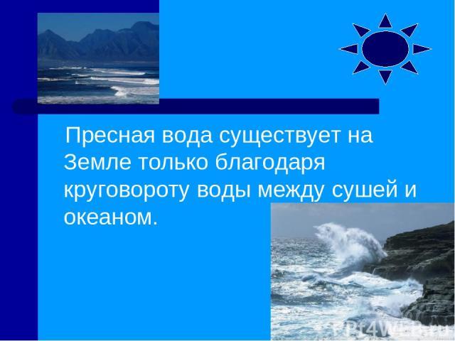 Пресная вода существует на Земле только благодаря круговороту воды между сушей и океаном.