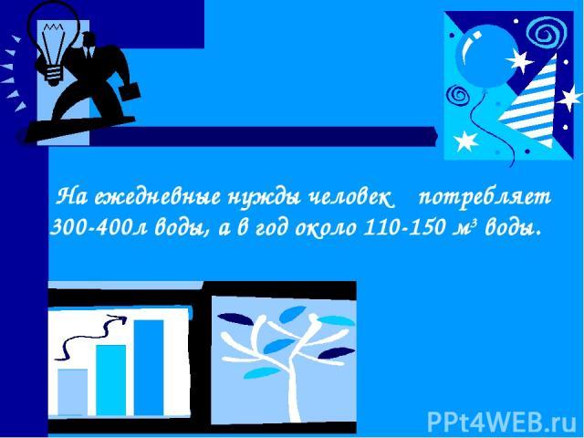 На ежедневные нужды человек потребляет 300-400л воды, а в год около 110-150 м3 воды.