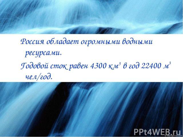 Россия обладает огромными водными ресурсами. Годовой сток равен 4300 км3 в год 22400 м3 чел/год.