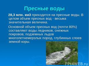 Пресные воды 28,3 млн. км3 приходится на пресные воды. В целом объем пресных вод