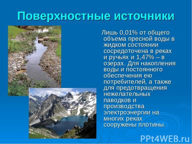 Поверхностные источники Лишь 0,01% от общего объема пресной воды в жидком состоянии сосредоточена в реках и ручьях и 1,47% – в озерах. Для накопления воды и постоянного обеспечения ею потребителей, а также для предотвращения нежелательных паводков и…