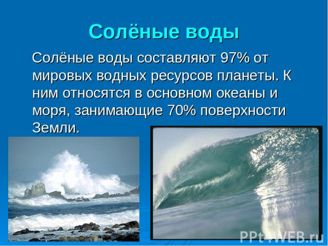 Солёные воды Солёные воды составляют 97% от мировых водных ресурсов планеты. К ним относятся в основном океаны и моря, занимающие 70% поверхности Земли.