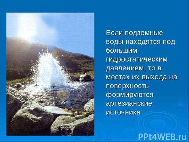 Если подземные воды находятся под большим гидростатическим давлением, то в местах их выхода на поверхность формируются артезианские источники