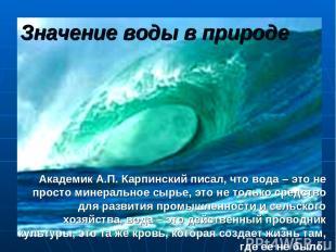 Значение воды в природе Академик А.П. Карпинский писал, что вода – это не просто