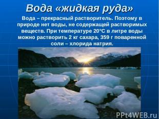 Вода «жидкая руда» Вода – прекрасный растворитель. Поэтому в природе нет воды, н
