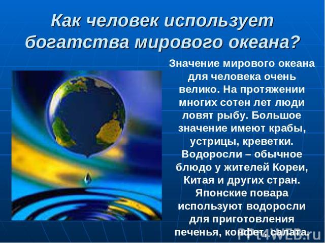 Как человек использует богатства мирового океана? Значение мирового океана для человека очень велико. На протяжении многих сотен лет люди ловят рыбу. Большое значение имеют крабы, устрицы, креветки. Водоросли – обычное блюдо у жителей Кореи, Китая и…