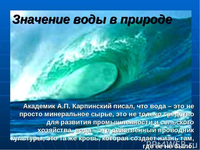 Значение воды в природе Академик А.П. Карпинский писал, что вода – это не просто минеральное сырье, это не только средство для развития промышленности и сельского хозяйства, вода – это действенный проводник культуры, это та же кровь, которая создает…