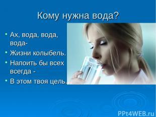 Кому нужна вода? Ах, вода, вода, вода- Жизни колыбель. Напоить бы всех всегда -
