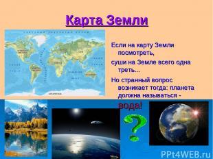 Карта Земли Если на карту Земли посмотреть, суши на Земле всего одна треть... Но