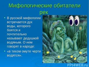 Мифологические обитатели рек В русской мифологии встречается дух воды, которого