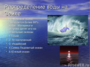 Распределение воды на Земле На Мировой океан приходится более 96% воды. Материки