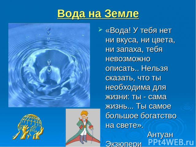 Вода на Земле «Вода! У тебя нет ни вкуса, ни цвета, ни запаха, тебя невозможно описать.. Нельзя сказать, что ты необходима для жизни: ты - сама жизнь... Ты самое большое богатство на свете». Антуан Экзюпери