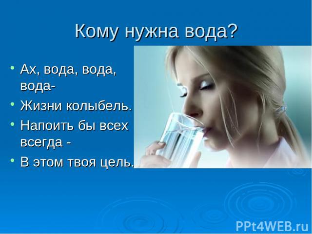 Кому нужна вода? Ах, вода, вода, вода- Жизни колыбель. Напоить бы всех всегда - В этом твоя цель.