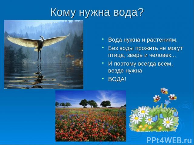 Кому нужна вода? Вода нужна и растениям. Без воды прожить не могут птица, зверь и человек... И поэтому всегда всем, везде нужна ВОДА!