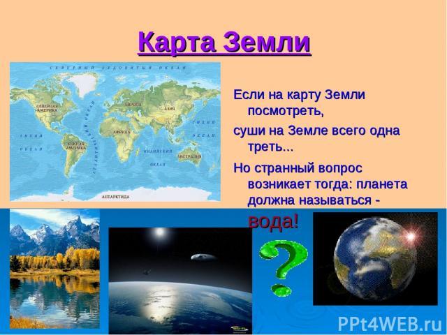 Карта Земли Если на карту Земли посмотреть, суши на Земле всего одна треть... Но странный вопрос возникает тогда: планета должна называться - вода!