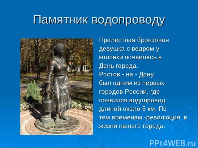 Памятник водопроводу Прелестная бронзовая девушка с ведром у колонки появилась в День города. Ростов - на - Дону был одним из первых городов России, где появился водопровод длиной около 5 км. По тем временам -революция в жизни нашего города.