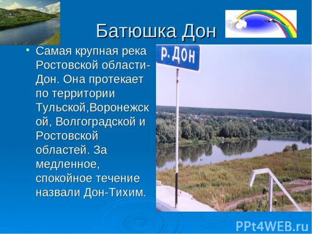 Батюшка Дон Самая крупная река Ростовской области- Дон. Она протекает по территории Тульской,Воронежской, Волгоградской и Ростовской областей. За медленное, спокойное течение назвали Дон-Тихим.