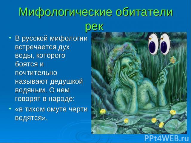 Мифологические обитатели рек В русской мифологии встречается дух воды, которого боятся и почтительно называют дедушкой водяным. О нем говорят в народе: «в тихом омуте черти водятся».