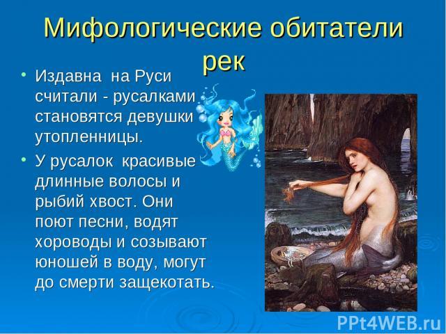 Мифологические обитатели рек Издавна на Руси считали - русалками становятся девушки утопленницы. У русалок красивые длинные волосы и рыбий хвост. Они поют песни, водят хороводы и созывают юношей в воду, могут до смерти защекотать.